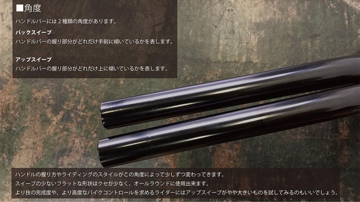 """""""■角度ハンドルバーには2種類の角度があります。バックスイープハンドルバーの握り部分がどれだけ手前に傾いているかを表します。アップスイープハンドルバーの握り部分がどれだけ上に傾いているかを表します。ハンドルの握り方やライディングのスタイルがこの角度によって少しずつ変わってきます。スイープの少ないフラットな形状はクセが少なく、オールラウンドに使用出来ます。より技の完成度や、より高度なバイクコントロールを求めるライダーにはアップスイープがやや大きいものを試してみるのもいいでしょう。"""""""
