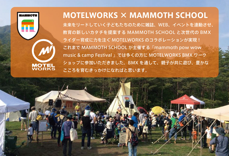 未来をリードしていく子どもたちのために雑誌、WEB、イベントを連動させ、教育の新しいカタチを提案するMAMMOTH SCHOOL と次世代のBMXライダー育成に力を注ぐMOTELWORKS のコラボレーションが実現!これまでMAMMOTH SCHOOL が主催する「mammoth pow wowmusic & camp Festival 」では多くの方にMOTELWORKS BMX ワークショップに参加いただきました。BMX を通して、親子が共に遊び、豊かなこころを育むきっかけになればと思います。