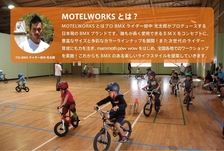 MOTELWORKS とはプロBMX ライダー田中 光太郎がプロデュースする日本発のBMX ブランドです。誰もが長く愛用できるBMXをコンセプトに、豊富なサイズと多彩なカラーラインナップを展開!また次世代のライダー育成にも力を注ぎ、mammoth pow wowをはじめ、全国各地でのワークショップを実施!これからもBMX のある楽しいライフスタイルを提案していきます。